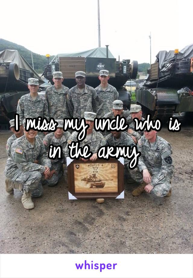 I miss my uncle who is in the army