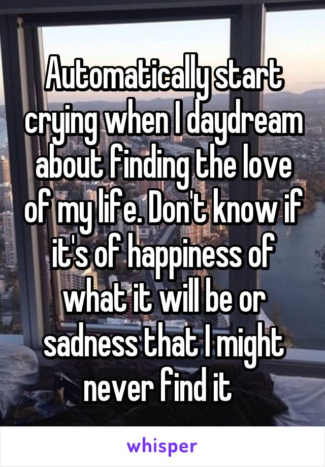 Automatically start crying when I daydream about finding the love of my life. Don't know if it's of happiness of what it will be or sadness that I might never find it