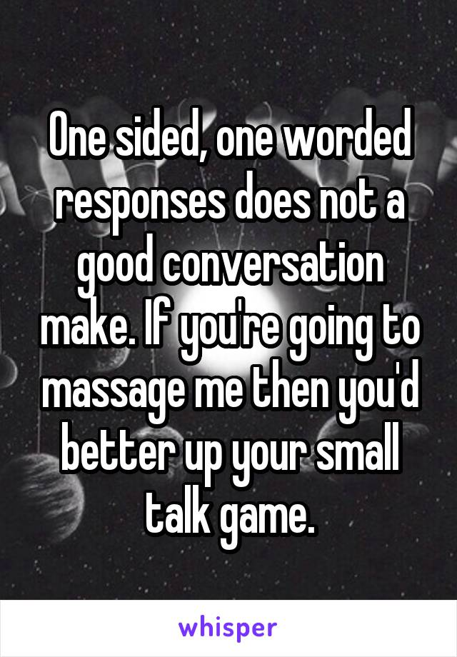 One sided, one worded responses does not a good conversation make. If you're going to massage me then you'd better up your small talk game.