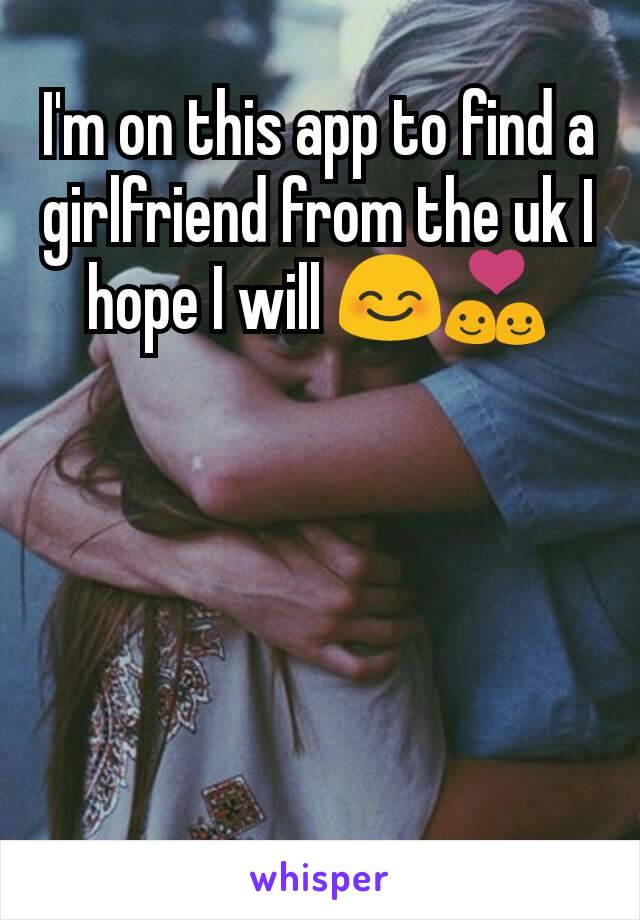I'm on this app to find a girlfriend from the uk I hope I will 😊💑