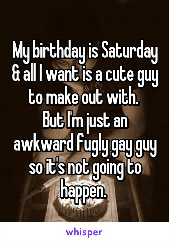 My birthday is Saturday & all I want is a cute guy to make out with.  But I'm just an awkward fugly gay guy so it's not going to happen.