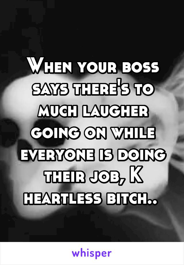 When your boss says there's to much laugher going on while everyone is doing their job, K heartless bitch..