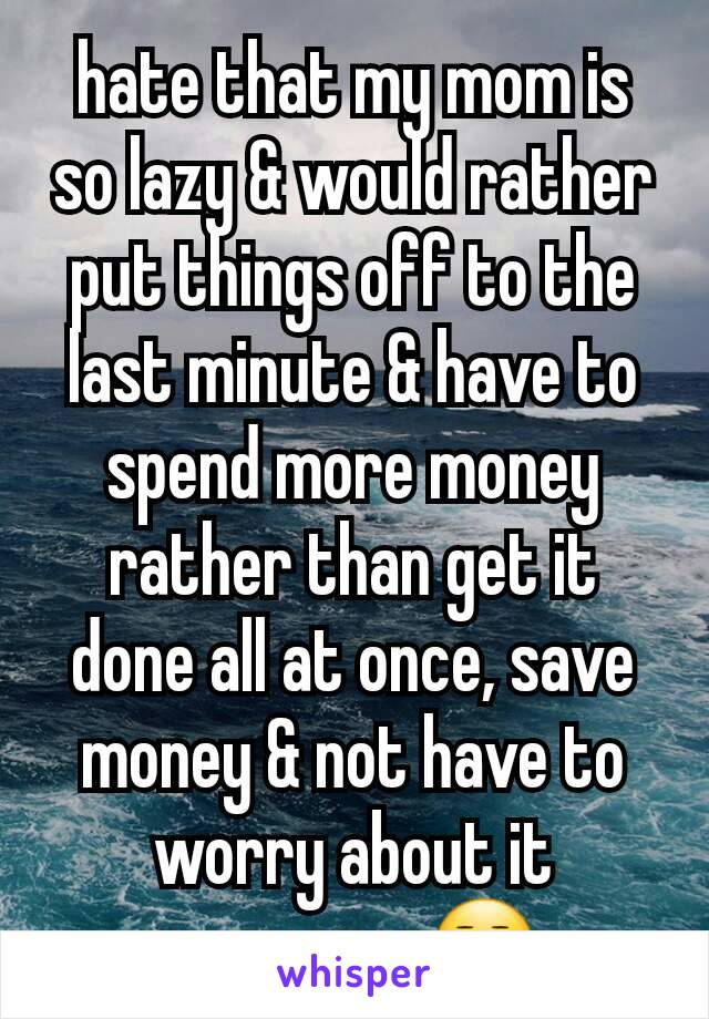 hate that my mom is so lazy & would rather put things off to the last minute & have to spend more money rather than get it done all at once, save money & not have to worry about it anymore. 😒