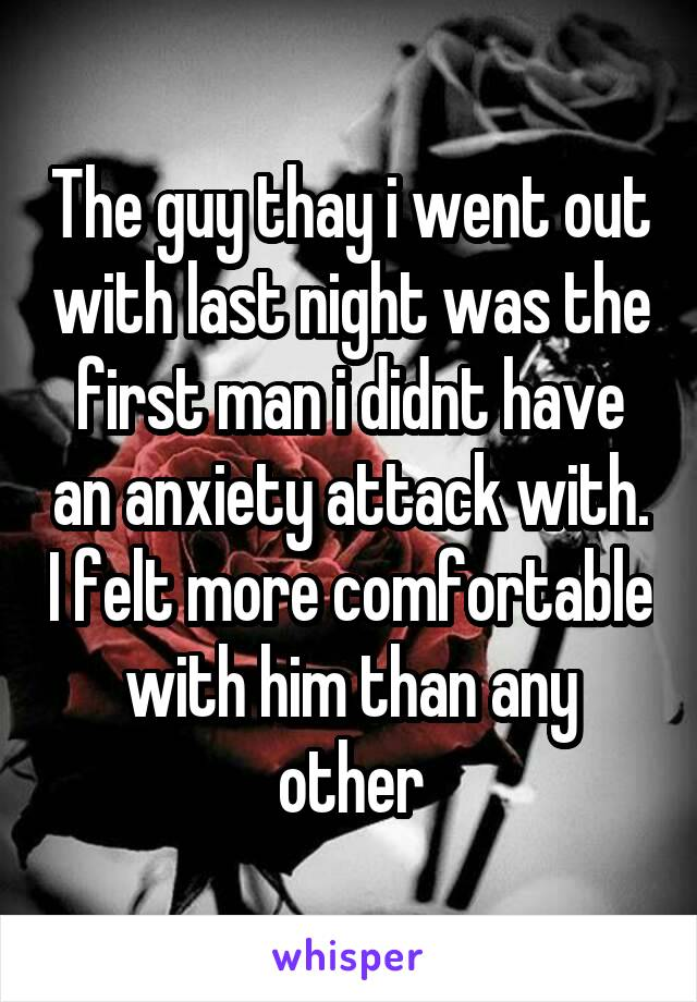 The guy thay i went out with last night was the first man i didnt have an anxiety attack with. I felt more comfortable with him than any other