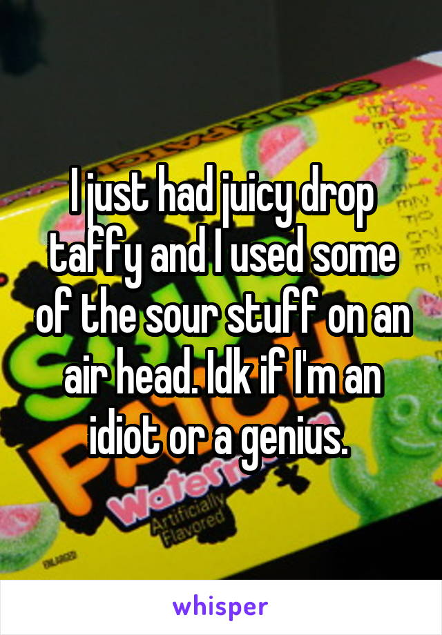 I just had juicy drop taffy and I used some of the sour stuff on an air head. Idk if I'm an idiot or a genius.