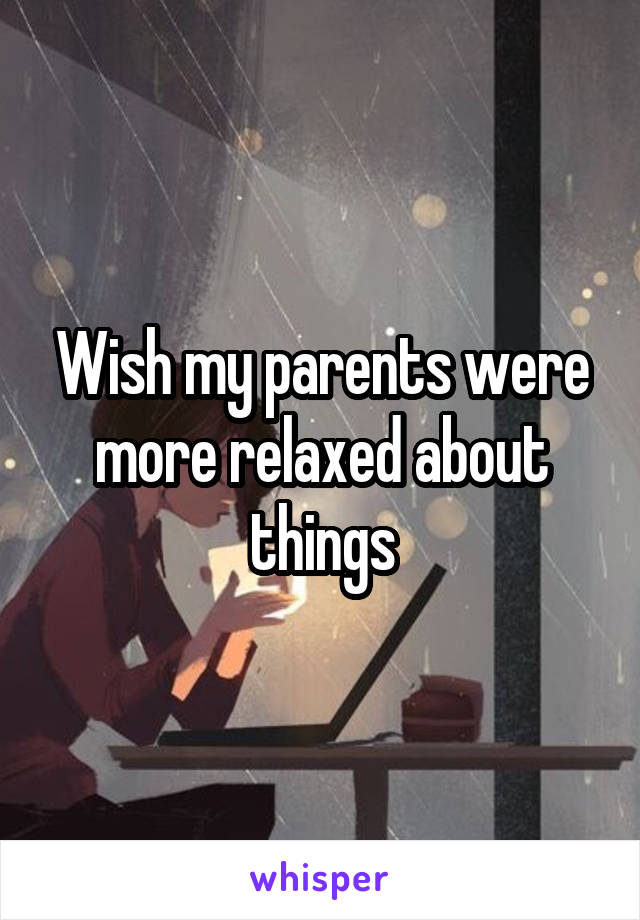 Wish my parents were more relaxed about things