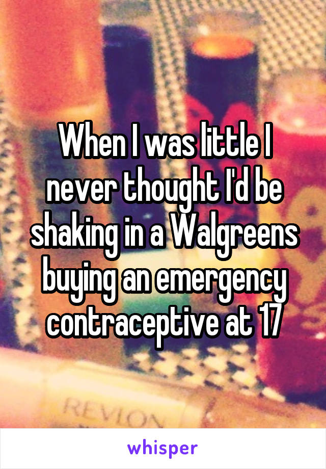 When I was little I never thought I'd be shaking in a Walgreens buying an emergency contraceptive at 17