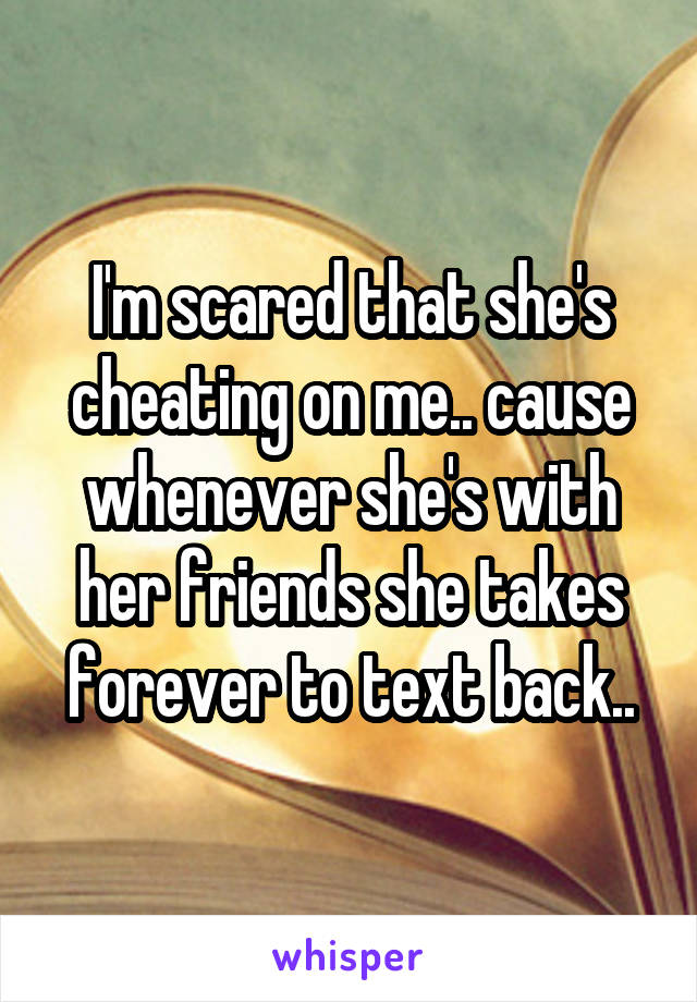 I'm scared that she's cheating on me.. cause whenever she's with her friends she takes forever to text back..