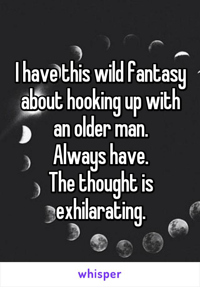 I have this wild fantasy about hooking up with an older man. Always have. The thought is exhilarating.