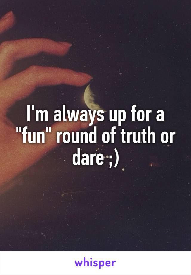 """I'm always up for a """"fun"""" round of truth or dare ;)"""