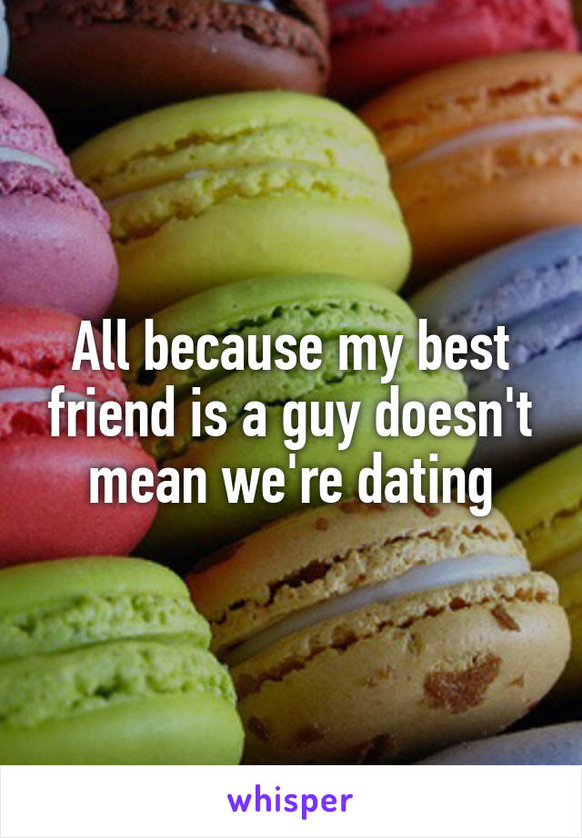 All because my best friend is a guy doesn't mean we're dating