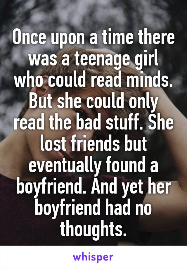 Once upon a time there was a teenage girl who could read minds. But she could only read the bad stuff. She lost friends but eventually found a boyfriend. And yet her boyfriend had no thoughts.