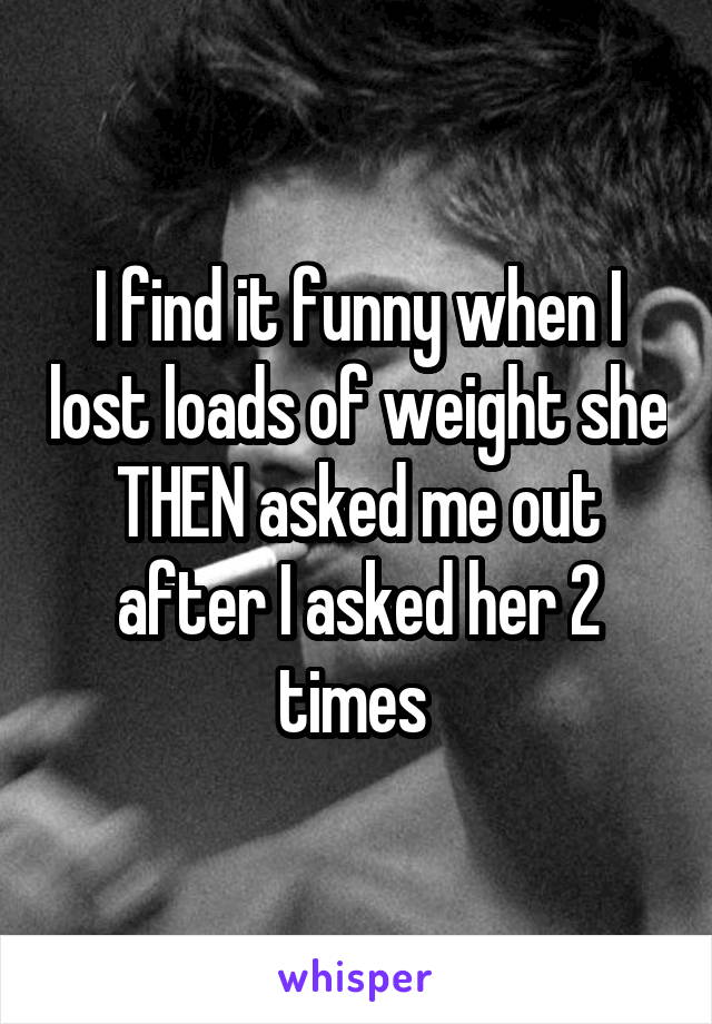 I find it funny when I lost loads of weight she THEN asked me out after I asked her 2 times