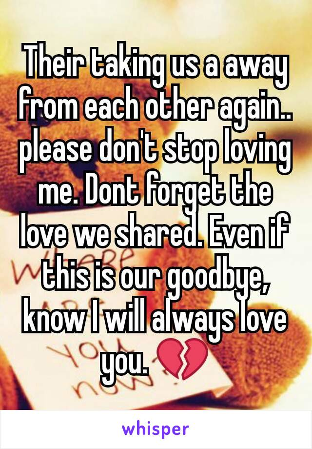 Their taking us a away from each other again.. please don't stop loving me. Dont forget the love we shared. Even if this is our goodbye, know I will always love you. 💔