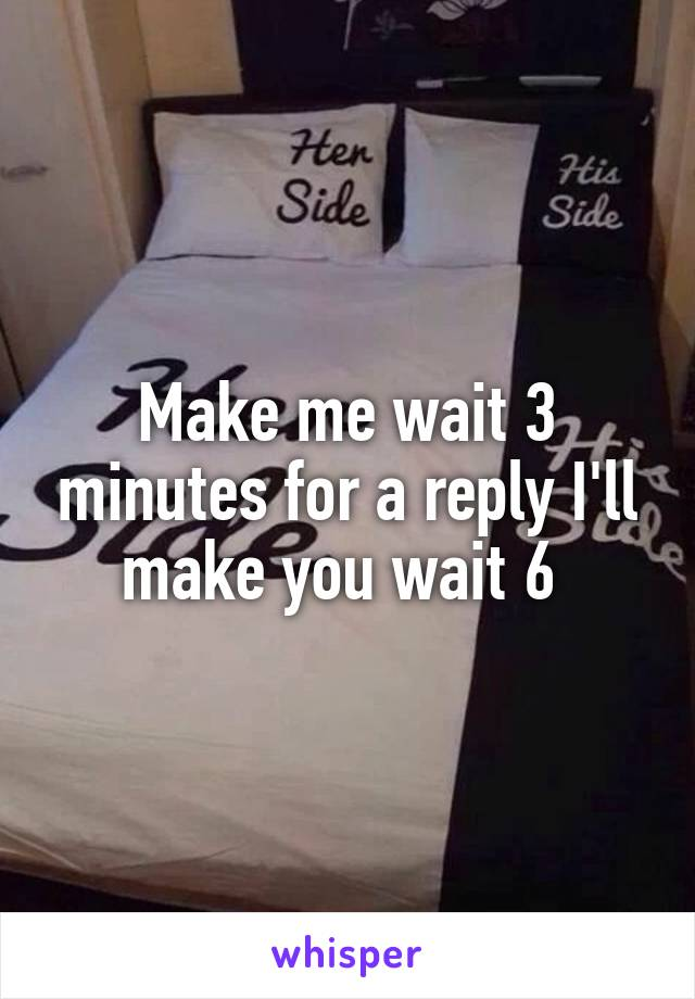 Make me wait 3 minutes for a reply I'll make you wait 6