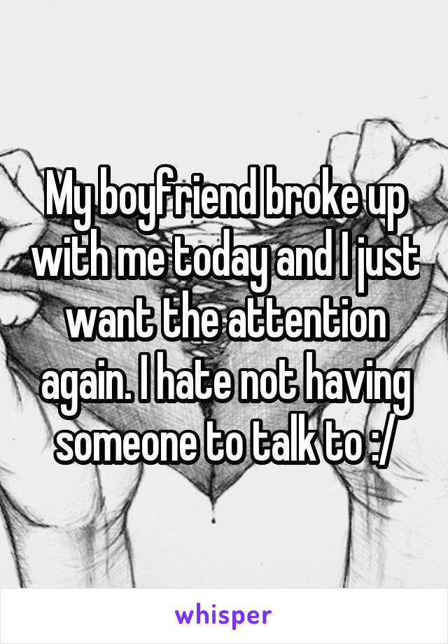 My boyfriend broke up with me today and I just want the attention again. I hate not having someone to talk to :/
