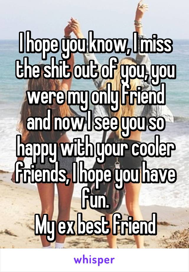 I hope you know, I miss the shit out of you, you were my only friend and now I see you so happy with your cooler friends, I hope you have fun. My ex best friend