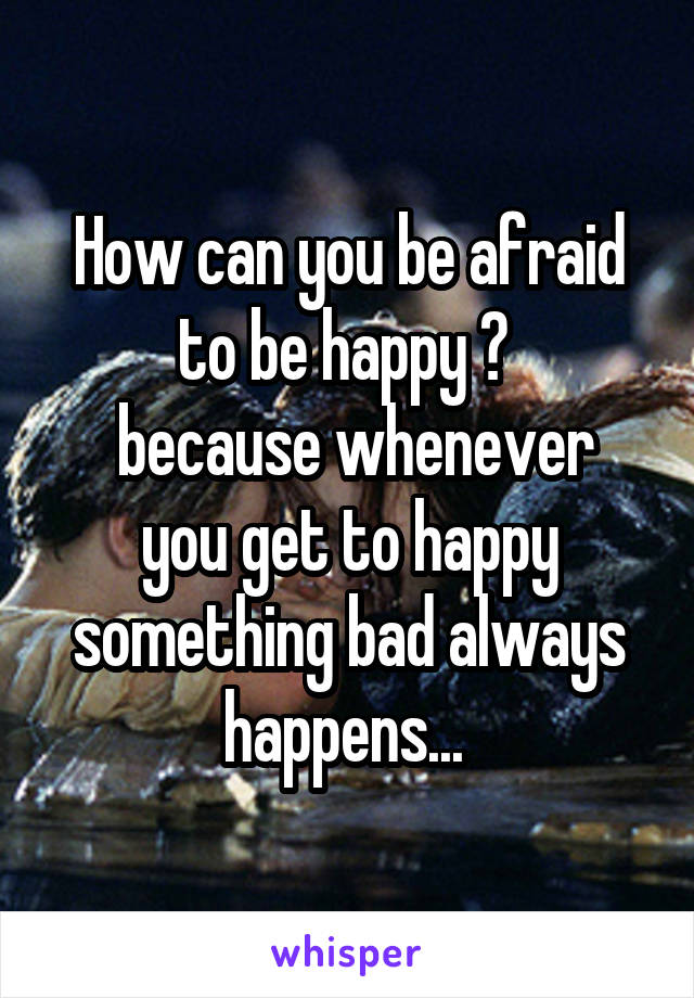 How can you be afraid to be happy ?   because whenever you get to happy something bad always happens...