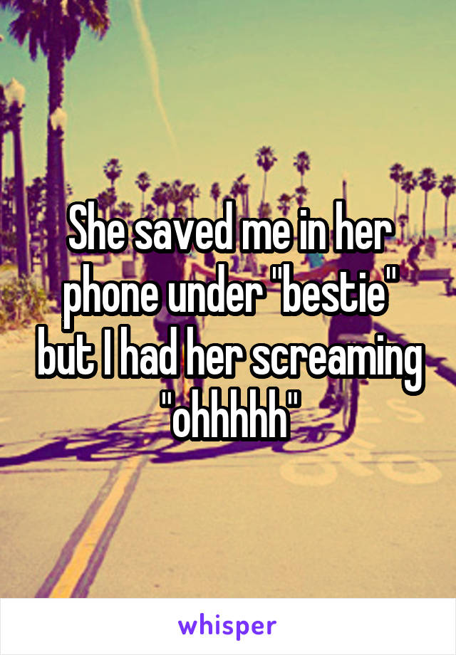 """She saved me in her phone under """"bestie"""" but I had her screaming """"ohhhhh"""""""