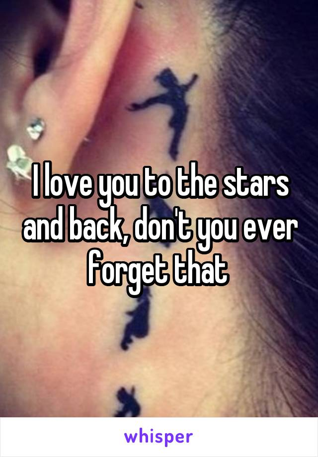 I love you to the stars and back, don't you ever forget that