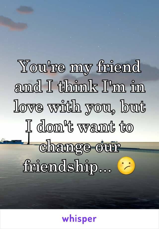 You're my friend and I think I'm in love with you, but I don't want to change our friendship... 😕