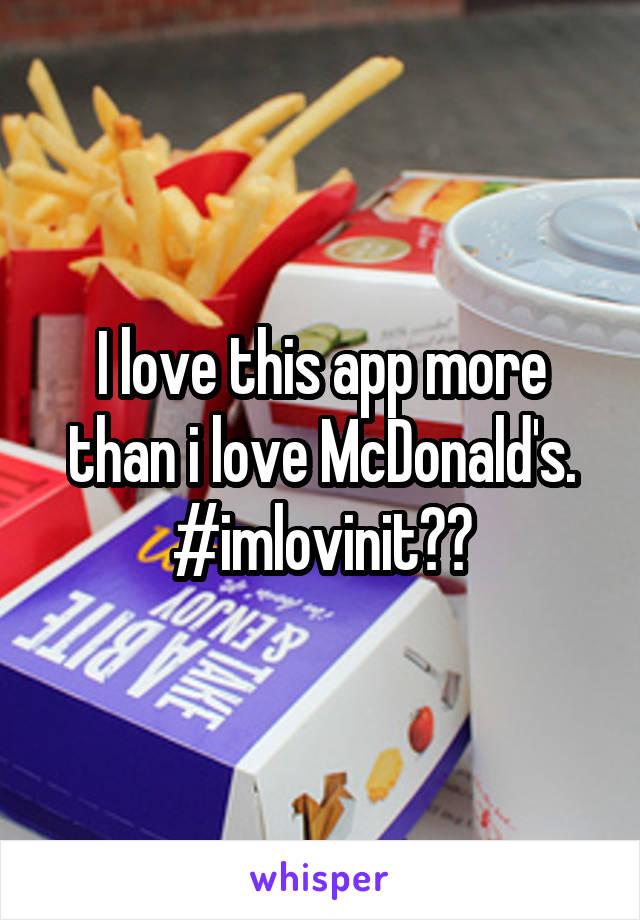 I love this app more than i love McDonald's. #imlovinit😂😂