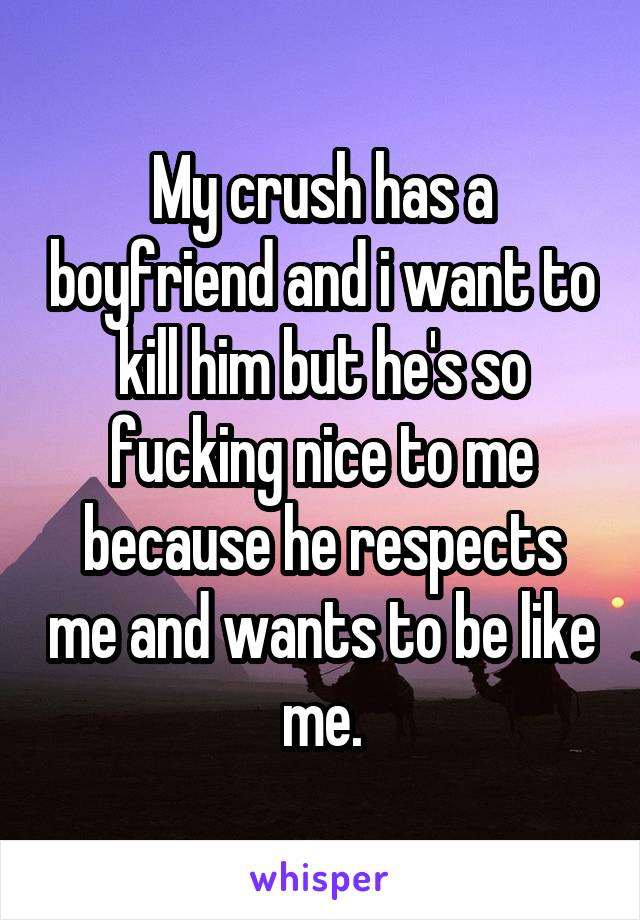 My crush has a boyfriend and i want to kill him but he's so fucking nice to me because he respects me and wants to be like me.