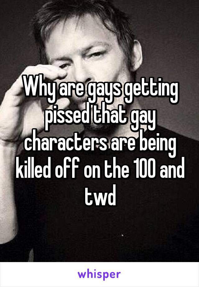 Why are gays getting pissed that gay characters are being killed off on the 100 and twd
