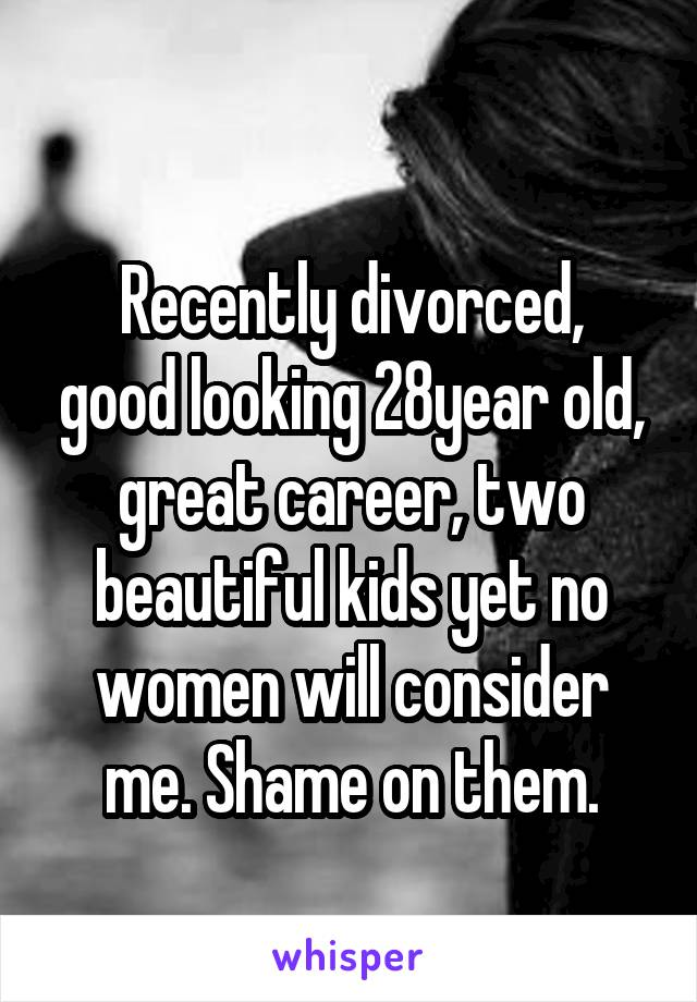 Recently divorced, good looking 28year old, great career, two beautiful kids yet no women will consider me. Shame on them.