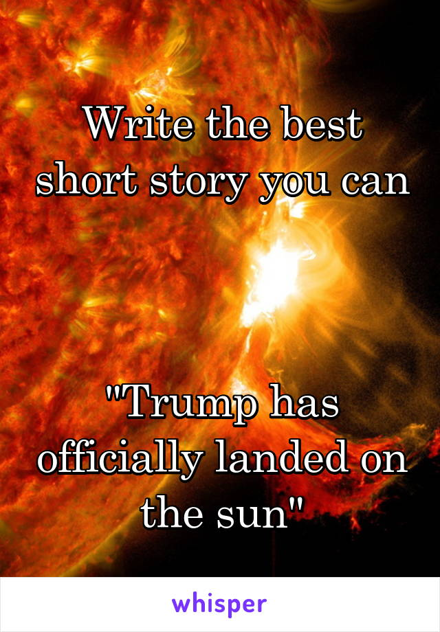 """Write the best short story you can    """"Trump has officially landed on the sun"""""""