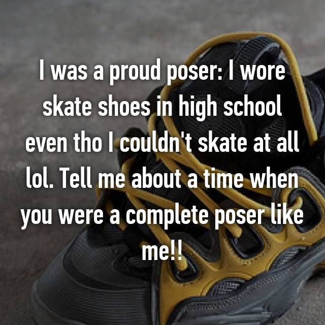 I was a proud poser: I wore skate shoes in high school even tho I couldn't skate at all lol. Tell me about a time when you were a complete poser like me!!