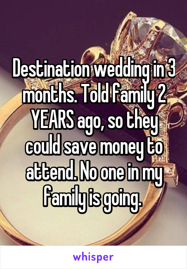 Destination wedding in 3 months. Told family 2 YEARS ago, so they could save money to attend. No one in my family is going.
