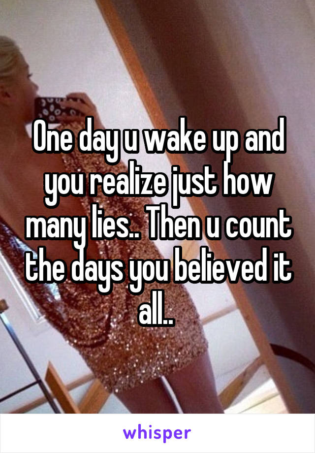 One day u wake up and you realize just how many lies.. Then u count the days you believed it all..