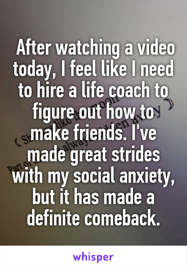 After watching a video today, I feel like I need to hire a life coach to figure out how to make friends. I've made great strides with my social anxiety, but it has made a definite comeback.