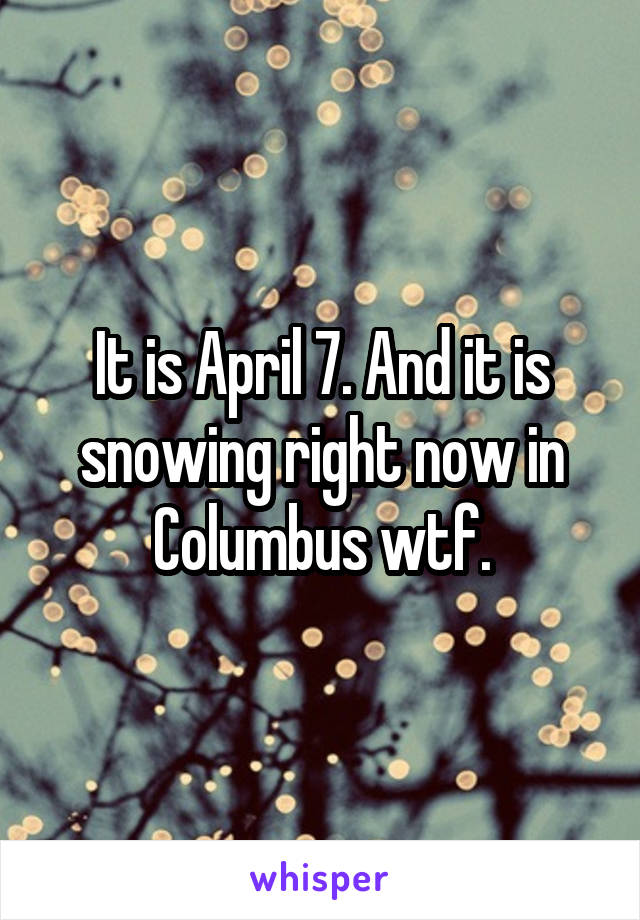 It is April 7. And it is snowing right now in Columbus wtf.