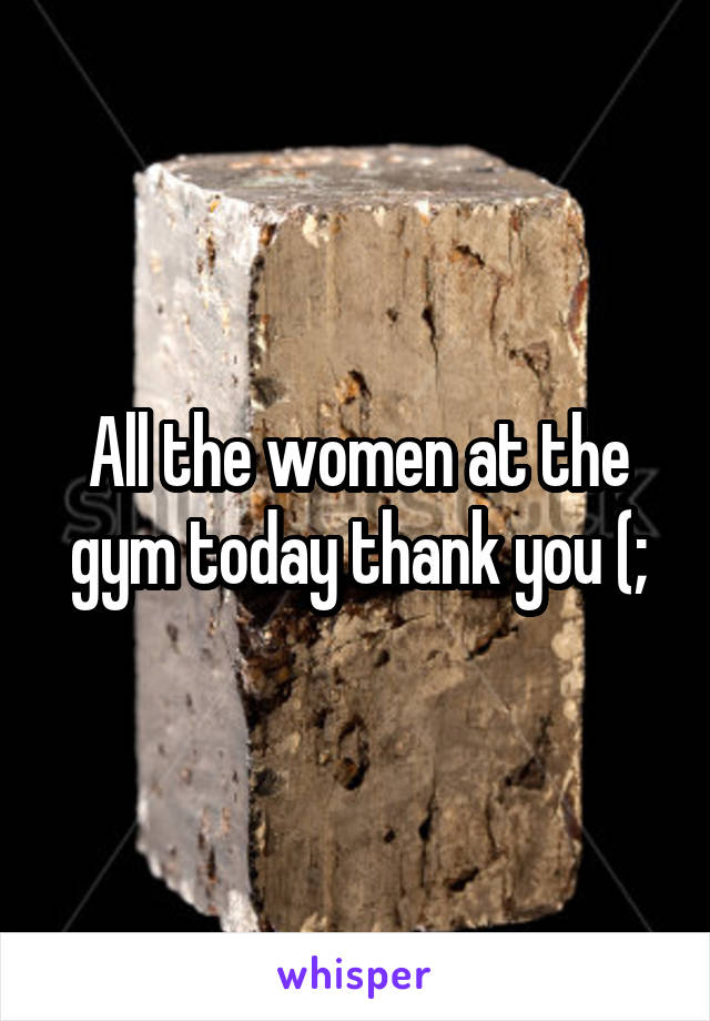 All the women at the gym today thank you (;