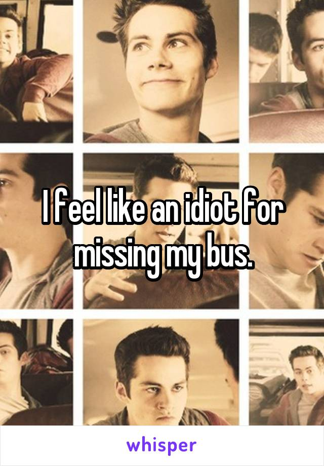 I feel like an idiot for missing my bus.