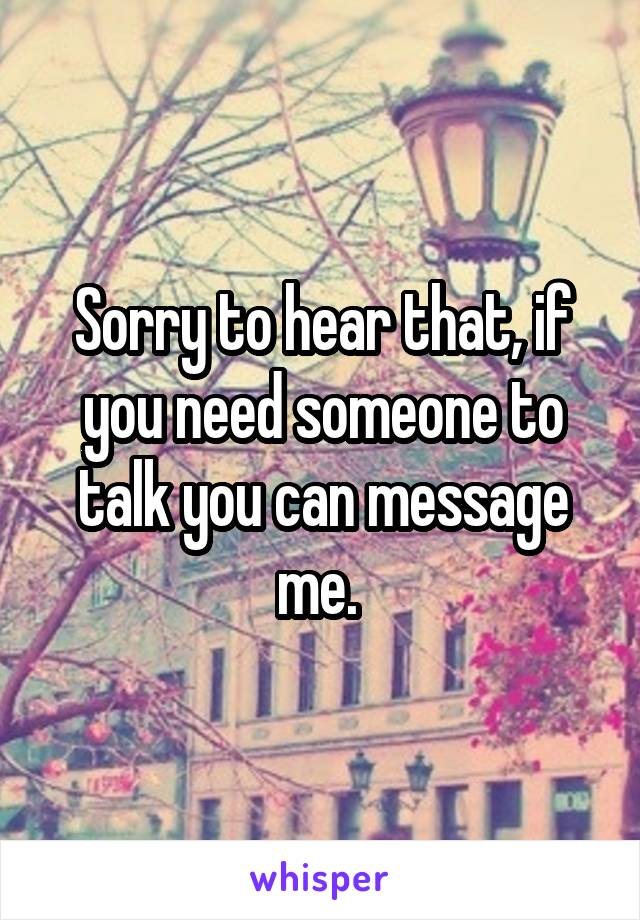 Sorry to hear that, if you need someone to talk you can message me.