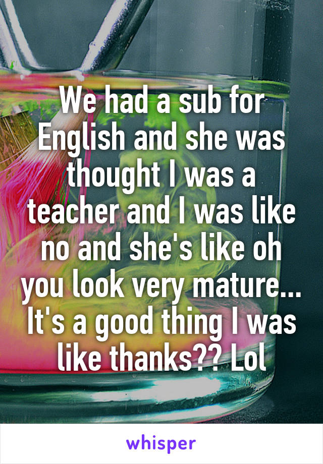 We had a sub for English and she was thought I was a teacher and I was like no and she's like oh you look very mature... It's a good thing I was like thanks?? Lol