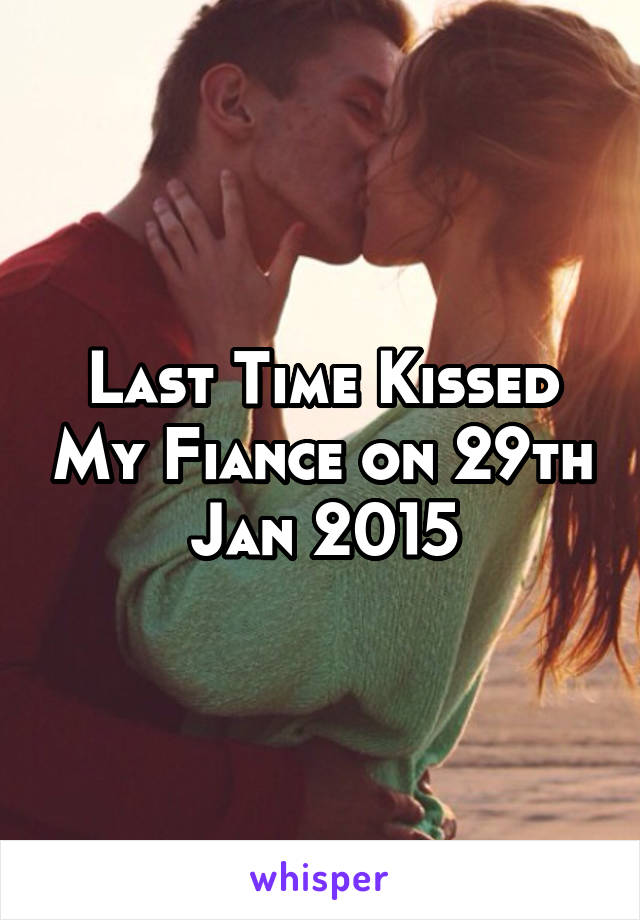 Last Time Kissed My Fiance on 29th Jan 2015