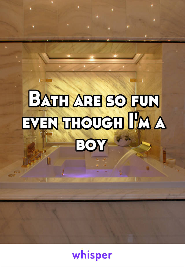 Bath are so fun even though I'm a boy