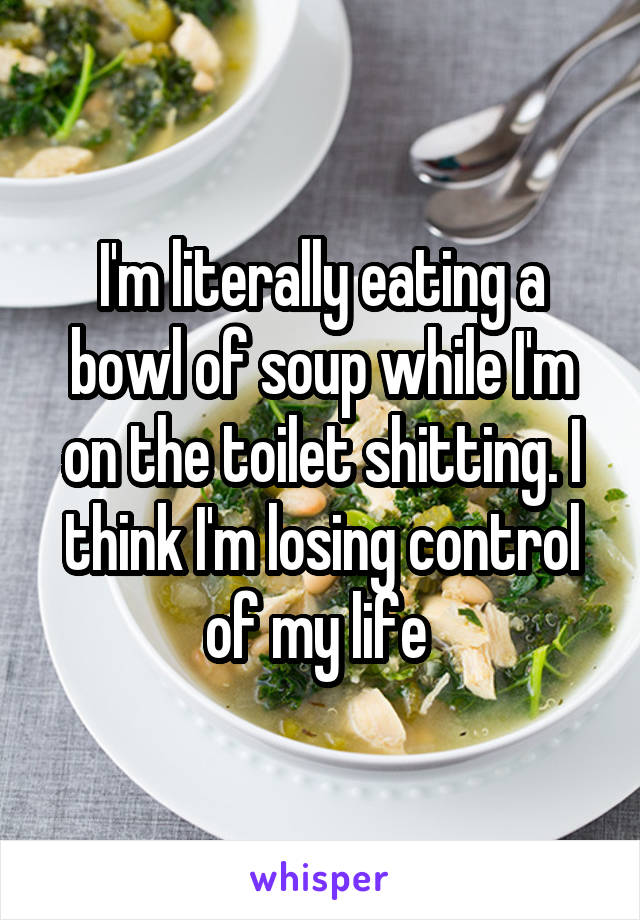 I'm literally eating a bowl of soup while I'm on the toilet shitting. I think I'm losing control of my life