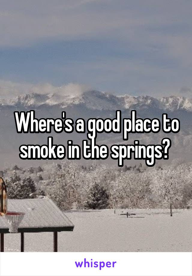 Where's a good place to smoke in the springs?