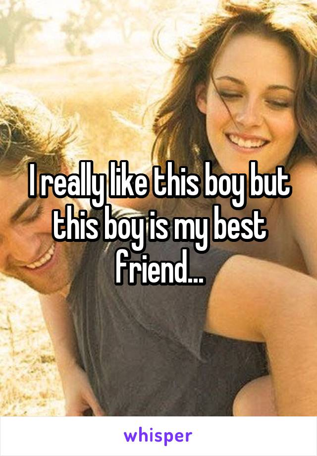 I really like this boy but this boy is my best friend...
