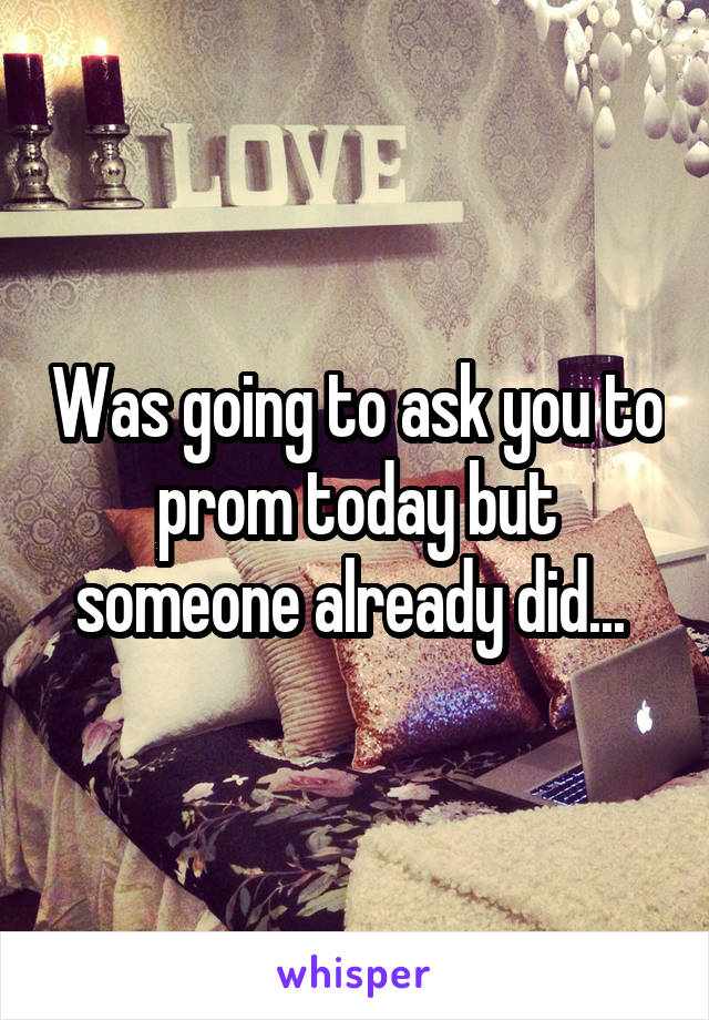 Was going to ask you to prom today but someone already did...