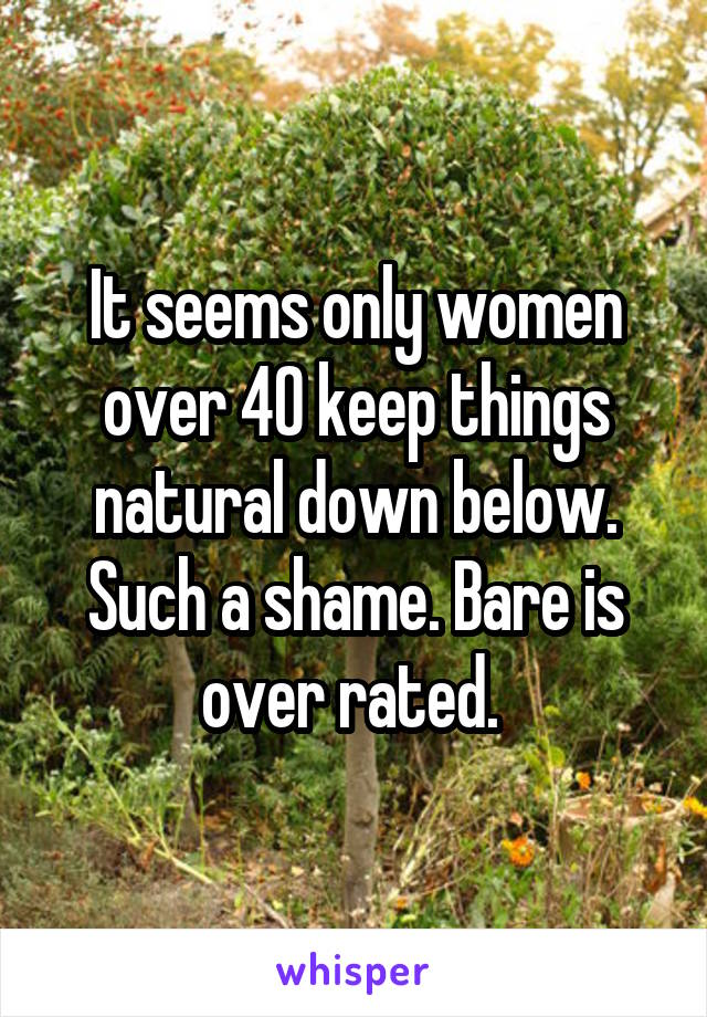 It seems only women over 40 keep things natural down below. Such a shame. Bare is over rated.