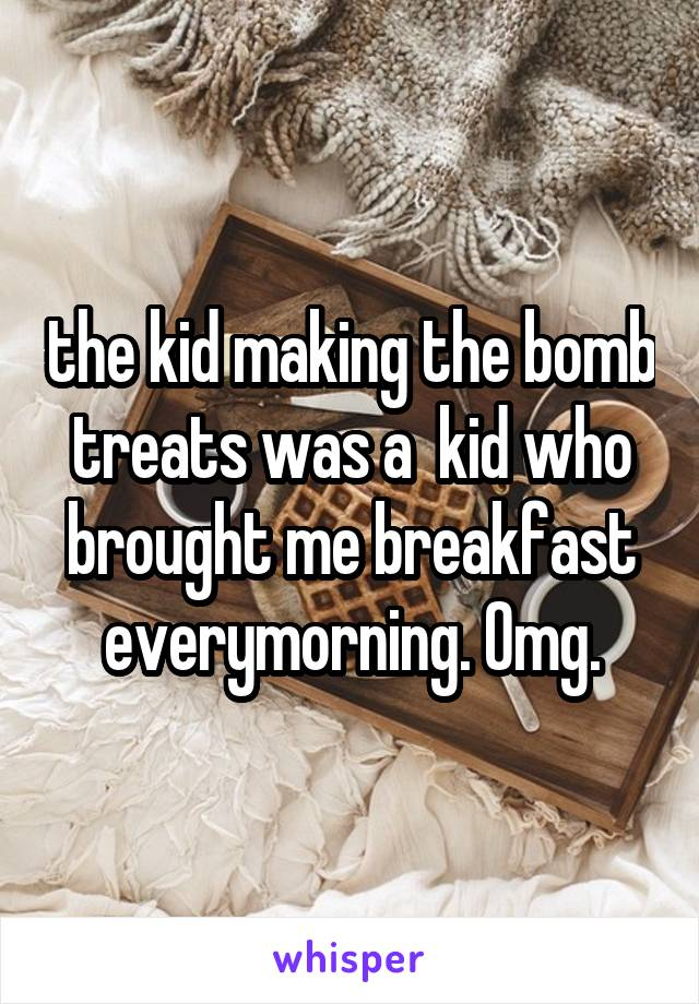 the kid making the bomb treats was a  kid who brought me breakfast everymorning. Omg.