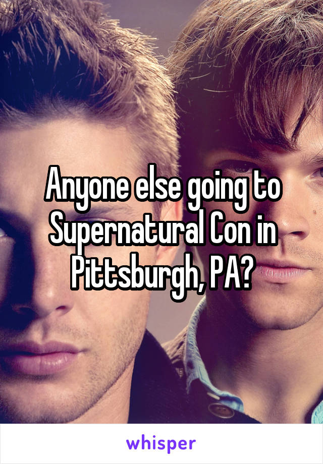 Anyone else going to Supernatural Con in Pittsburgh, PA?