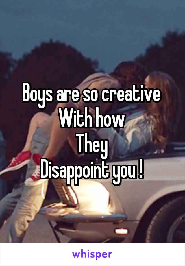 Boys are so creative  With how  They  Disappoint you !