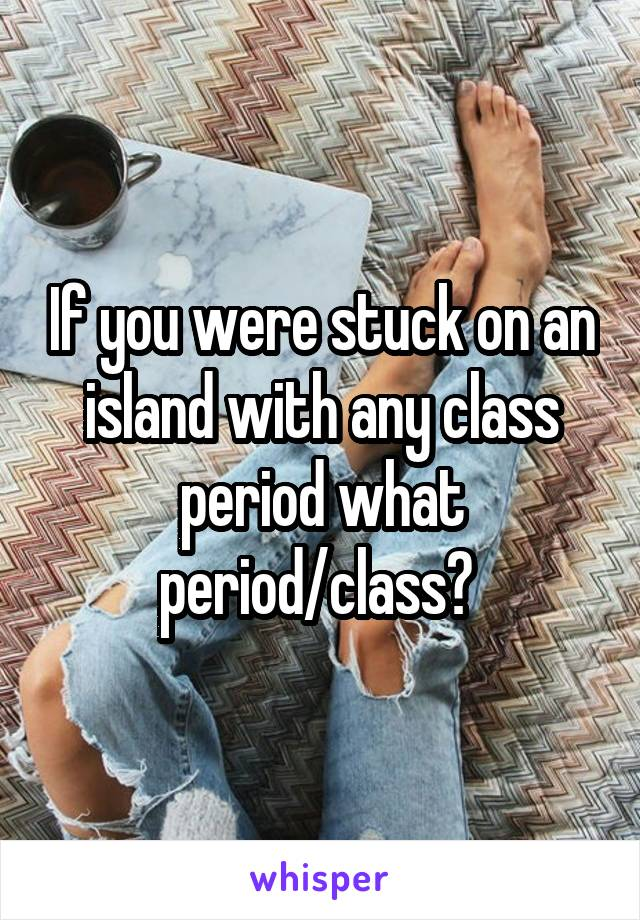 If you were stuck on an island with any class period what period/class?